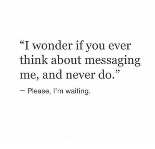 """Never, Waiting..., and Wonder: I wonder if you ever  think about messaging  me, and never do.1""""  - Please, I'm waiting."""