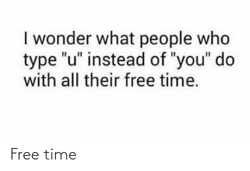 """i wonder: I wonder what people who  type """"u"""" instead of """"you"""" do  with all their free time. Free time"""