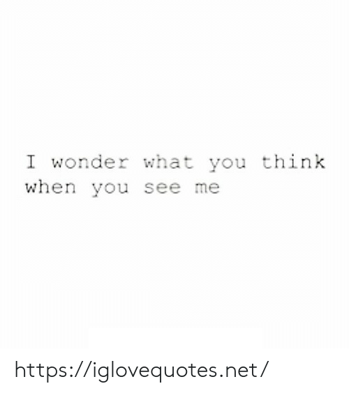 You See Me: I wonder what you think  when you see me https://iglovequotes.net/