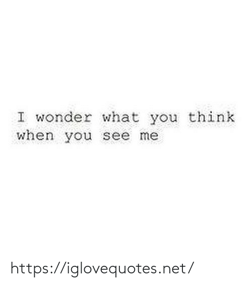 Wonder: I wonder what you think  when you see me https://iglovequotes.net/