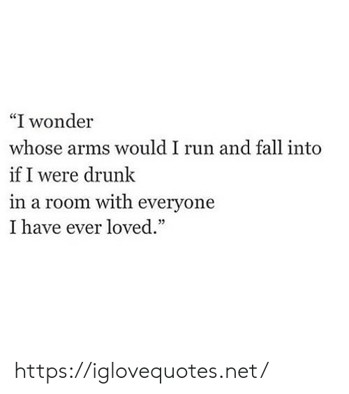 """Drunk, Fall, and Run: """"I wonder  whose arms would I run and fall into  if I were drunk  in a room with everyone  I have ever loved.""""  03 https://iglovequotes.net/"""