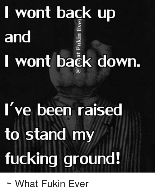 Dank, Fucking, and Ups: I wont back up  and  I wont back down.  I've been raised  to stand my  fucking ground! ~ What Fukin Ever