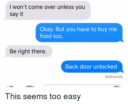 Come Over, Food, and Relationships: I won't come over unless you  say it  Okay. But you have to buy me  food too.  Be right there.  Back door unlocked  Delivered This seems too easy