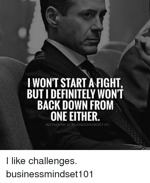 Definitely, Memes, and Fight: I WONT START A FIGHT  BUT I DEFINITELY WON'T  BACK DOWN FROM  ONE EITHER  INST AGRAM BUSINESSMINDSET101 I like challenges. businessmindset101