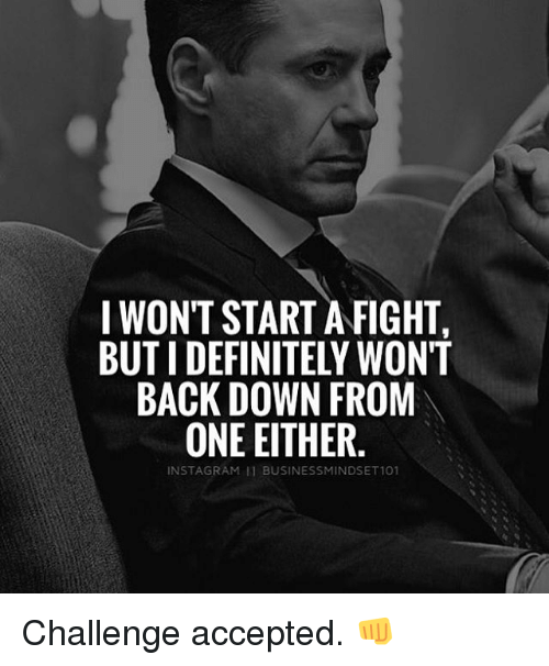 Memes, Accepted, and Back: I WON'T STARTAFIGHT,  BUTIDEFINITELY WONT  BACK DOWN FROM  ONE EITHER  INST AGRAM Il BUSINESSMINDSET101 Challenge accepted. 👊