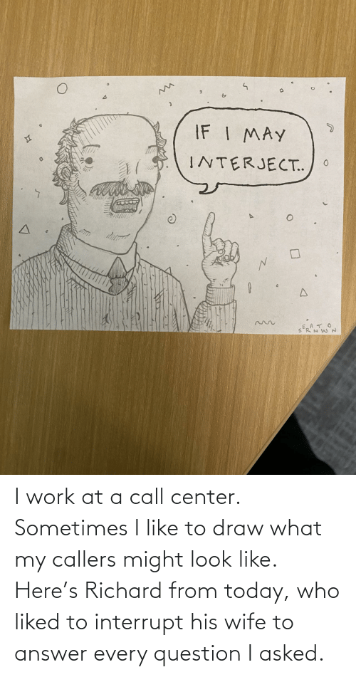 answer: I work at a call center. Sometimes I like to draw what my callers might look like. Here's Richard from today, who liked to interrupt his wife to answer every question I asked.