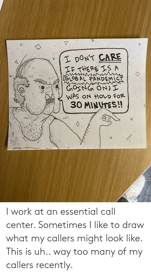 call: I work at an essential call center. Sometimes I like to draw what my callers might look like. This is uh.. way too many of my callers recently.