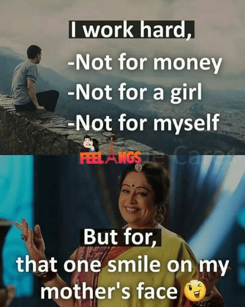 Memes, Money, and Work: I work hard,  Not for money  Not for a girl  Not for myself  But for  that one smile on my  mother's face