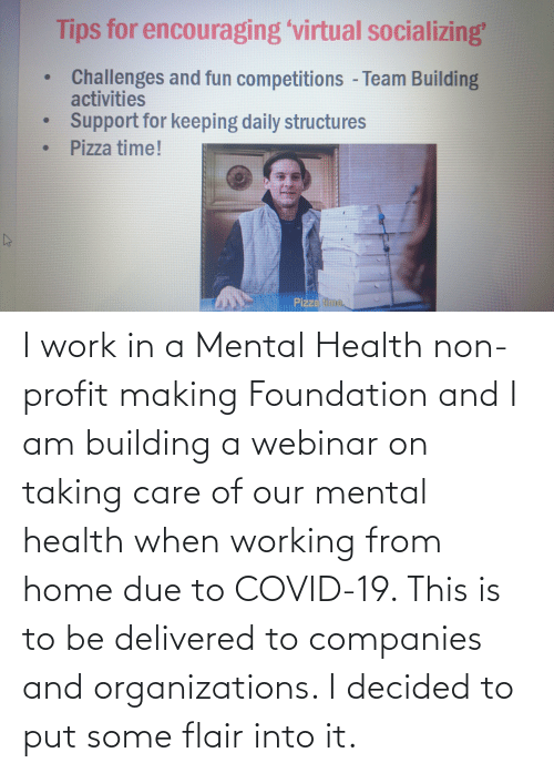 Organizations: I work in a Mental Health non-profit making Foundation and I am building a webinar on taking care of our mental health when working from home due to COVID-19. This is to be delivered to companies and organizations. I decided to put some flair into it.