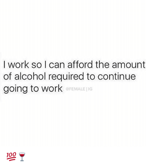 Memes, Work, and Alcohol: I work so I can afford the amount  of alcohol required to continue  going to work  @FEMALE G 💯🍷
