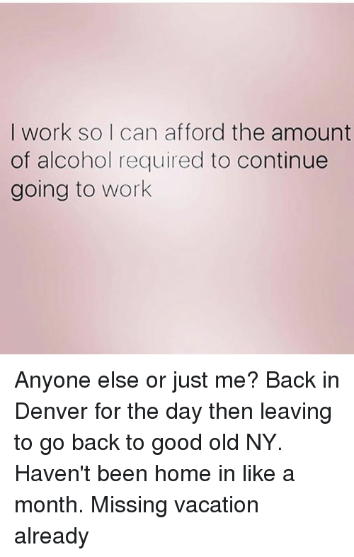 Work, Alcohol, and Denver: I work so I can afford the amount  of alcohol required to continue  going to work Anyone else or just me? Back in Denver for the day then leaving to go back to good old NY. Haven't been home in like a month. Missing vacation already