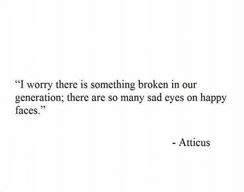 """Happy, Sad, and Atticus: """"I worry there is something broken in our  generation; there are so many sad eyes on happy  faces.""""  25  - Atticus"""