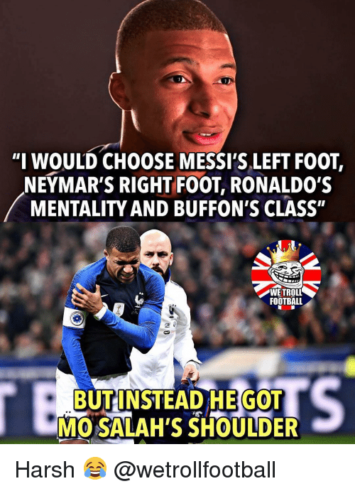 """Football, Memes, and Harsh: """"I WOULD CHOOSE MESSI'S LEFT FOOT,  NEYMAR'S RIGHT FOOT, RONALDO'S  MENTALITY AND BUFFON'S CLASS""""  FOOTBALL  BUT INSTEAD HE GOT  MO SALAH'S SHOULDER Harsh 😂 @wetrollfootball"""