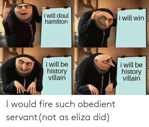 eliza: I would fire such obedient servant(not as eliza did)