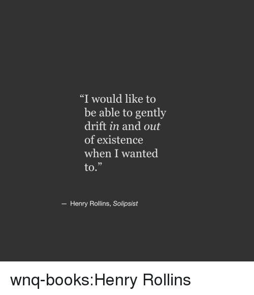 """Books, Target, and Tumblr: """"I would like to  be able to gently  drift in and out  of existence  when I wanted  to.""""  6S  93  Henry Rollins, Solipsist wnq-books:Henry Rollins"""
