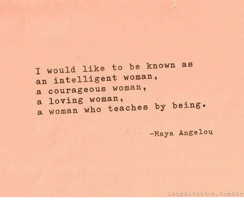 Maya Angelou: I would like to be known as  an intelligent woman,  a courageous woman,  a loving woman,  a woman who teaches by being.  -Maya Angelou  aughitout-.tumblr