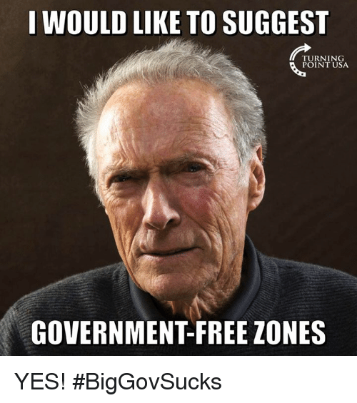 Memes, Free, and Government: I WOULD LIKE TO SUGGEST  TURNING  POINT USA  GOVERNMENT-FREE ZONES YES! #BigGovSucks