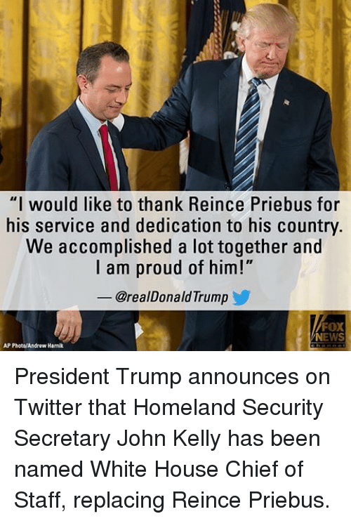 """Memes, News, and Twitter: """"I would like to thank Reince Priebus for  his service and dedication to his country.  We accomplished a lot together and  I am proud of him!""""  @realDonald Trump  FOX  NEWS  AP Photo/Androw Hamik President Trump announces on Twitter that Homeland Security Secretary John Kelly has been named White House Chief of Staff, replacing Reince Priebus."""
