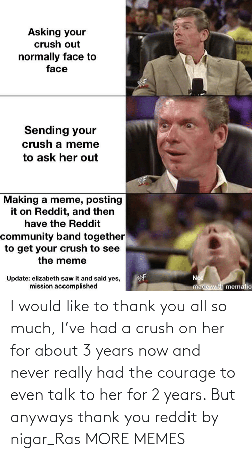 2 years: I would like to thank you all so much, I've had a crush on her for about 3 years now and never really had the courage to even talk to her for 2 years. But anyways thank you reddit by nigar_Ras MORE MEMES