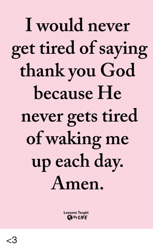 God, Life, and Memes: I would never  get tired of saying  thank you God  because He  never gets tired  of waking me  up each day  Amen.  Lessons Taught  、By LIFE <3