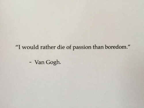 """Boredom: """"I would rather die of passion than boredom.""""  Van Gogh."""