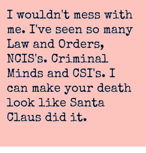 Dank, Santa Claus, and Criminal Minds: I wouldn't mess with  me. Ive seen So many  Law and Orders,  NCIS's. Criminal  Minds and CSI's. I  can make your death  look like Santa  Claus did it.