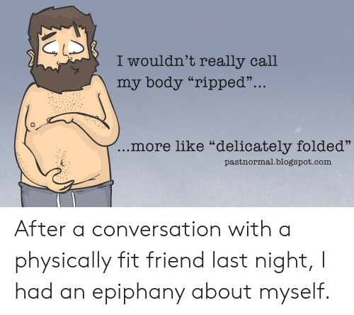 "Blogspot, Epiphany, and Fitness: I wouldn't really call  my body ""ripped""...  more like ""delicately folded""  pastnormal.blogspot.com After a conversation with a physically fit friend last night, I had an epiphany about myself."