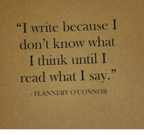 "Think, What, and Read: ""I write because I  don't know what  I think until I  read what I say.""  d6  39  FLANNERY O'CONNOR"