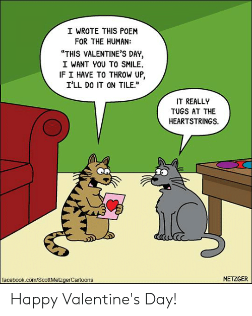 "Reall: I WROTE THIS POEM  FOR THE HUMAN:  ""THIS VALENTINE'S DAY,  I WANT YOU TO SMILE.  IF I HAVE TO THROW UP,  I'LL DO IT ON TILE.  IT REALL  TUGS AT THE  HEARTSTRINGS.  facebook.com/ScottMetzgerCartoons  METZGER Happy Valentine's Day!"