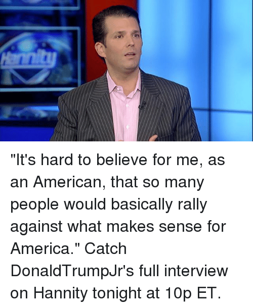 "America, Memes, and American: i2 ""It's hard to believe for me, as an American, that so many people would basically rally against what makes sense for America."" Catch DonaldTrumpJr​'s full interview on Hannity​ tonight at 10p ET."