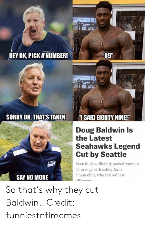"Doug, Nfl, and Sorry: i89""  HEY DK, PICK A'NUMBER!  SORRY DK, THATS TAKEN SAID EIGHTY NINE!""  Doug Baldwin Is  the Latest  Seahawks Legend  Cut by Seattle  Seattle also officially parted ways on  Thursday with safety Kam  Chancellor, who retired last  SAY NO MORE So that's why they cut Baldwin..  Credit: funniestnflmemes"