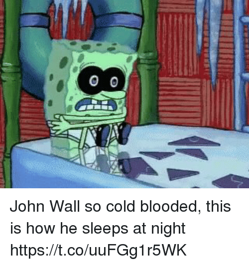 cold blooded: IA  IIIE  00 John Wall so cold blooded, this is how he sleeps at night https://t.co/uuFGg1r5WK