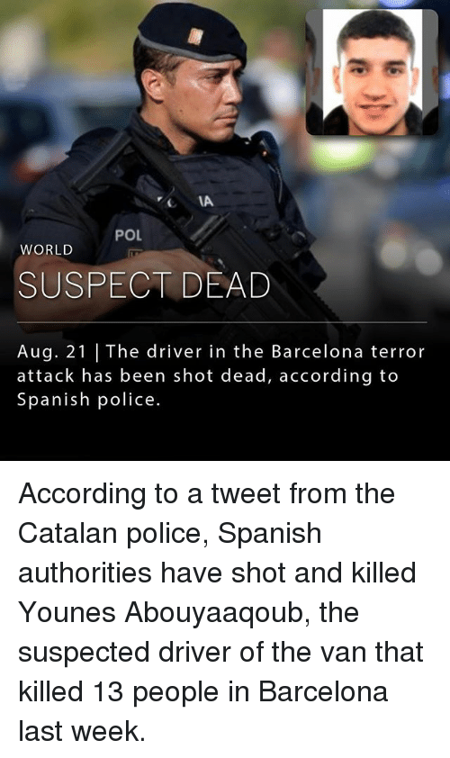 Barcelona, Memes, and Police: IA  POL  WORLD  SUSPECT DEAD  Aug. 21 | The driver in the Barcelona terror  attack has been shot dead, according to  Spanish police. According to a tweet from the Catalan police, Spanish authorities have shot and killed Younes Abouyaaqoub, the suspected driver of the van that killed 13 people in Barcelona last week.