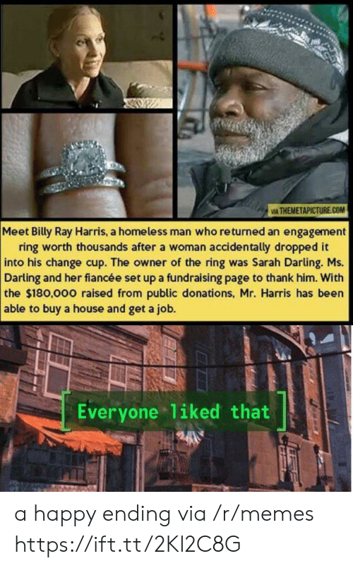 homeless man: IA THEMETAPICTURE.COM  Meet Billy Ray Harris, a homeless man who returned an engagement  ring worth thousands after a woman accidentally dropped it  into his change cup. The owner of the ring was Sarah Darling. Ms.  Darling and her fiancée set up a fundraising page to thank him. With  the $180,000 raised from public donations, Mr. Harris has been  able to buy a house and get a job.  Everyone liked that a happy ending via /r/memes https://ift.tt/2Kl2C8G