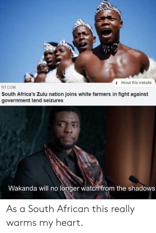 Heart, Watch, and White: iAbout this website  RT.COM  South Africa's Zulu nation joins white farmers in fight against  government land seizures  Wakanda will no longer watch from the shadows As a South African this really warms my heart.
