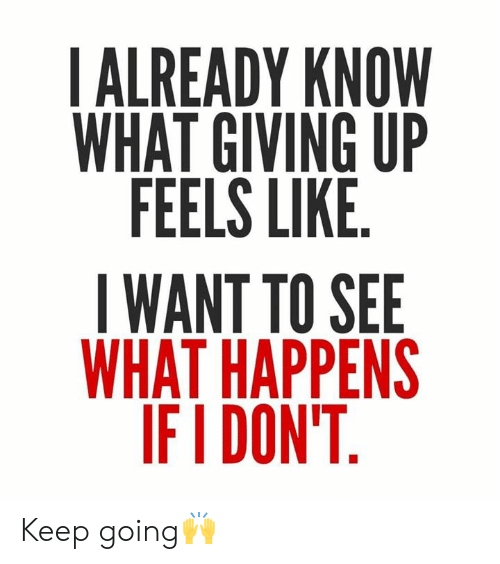 Ifi: IALREADY KNOW  WHAT GIVING UP  FEELS LIKE  IWANT TO SEE  WHAT HAPPENS  IFI DON'T Keep going🙌