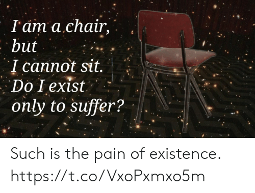 Chair, Pain, and Iam: I'am a chair,  but  I cannot sit.  Do I exist  only to suffer? Such is the pain of existence. https://t.co/VxoPxmxo5m