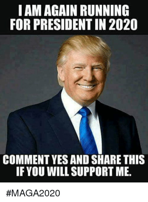 Memes, Running, and 🤖: IAM AGAIN RUNNING  FOR PRESIDENT IN 2020  COMMENT YES AND SHARE THIS  IF YOU WILL SUPPORT ME. #MAGA2020