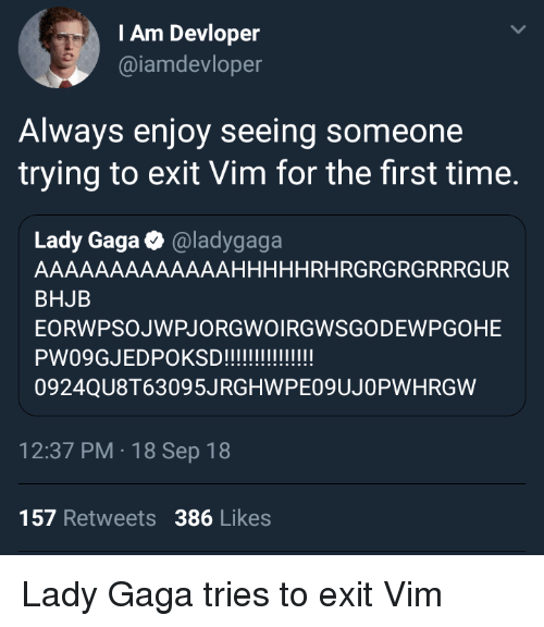 Lady Gaga, Time, and Vim: IAm Devloper  @iamdevloper  Always enjoy seeing someone  trying to exit Vim for the first time.  Lady Gaga @ladygaga  AAAAAAAAAAAAAHHHHHRHRGRGRGRRRGUR  BHJB  EORWPSOJWPJORGWOIRGWSGODEWPGOHE  0924QU8T63095JRGHWPE09UJOPWHRGW  12:37 PM 18 Sep 18  157 Retweets 386 Likes Lady Gaga tries to exit Vim