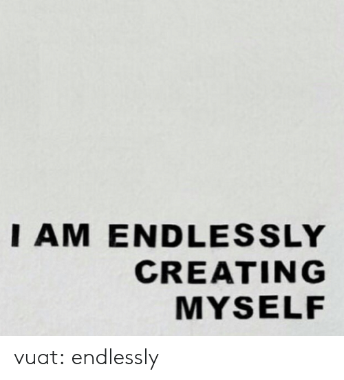 endlessly: IAM ENDLESSLY  CREATING  MYSELF vuat:  endlessly