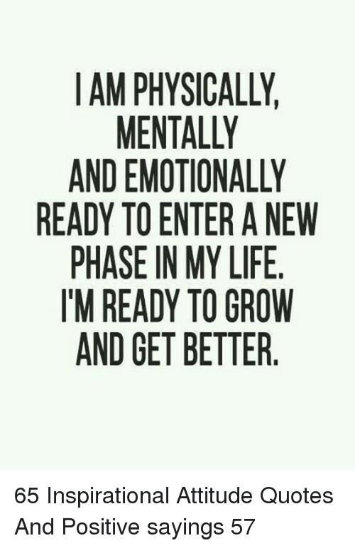 Quotes And: IAM PHYSICALLY  MENTALLY  AND EMOTIONALLY  READY TO ENTER A NEW  PHASE IN MY LIFE  T'M READY TO GROW  AND GET BETTER. 65 Inspirational Attitude Quotes And Positive sayings 57