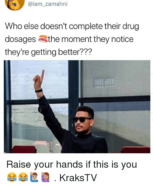Memes, Drug, and 🤖: @iam zamahni  Who else doesn't complete their drug  dosagesSthe moment they notice  they're getting better??? Raise your hands if this is you 😂😂🙋🏽‍♂️🙋🏽‍♀️ . KraksTV