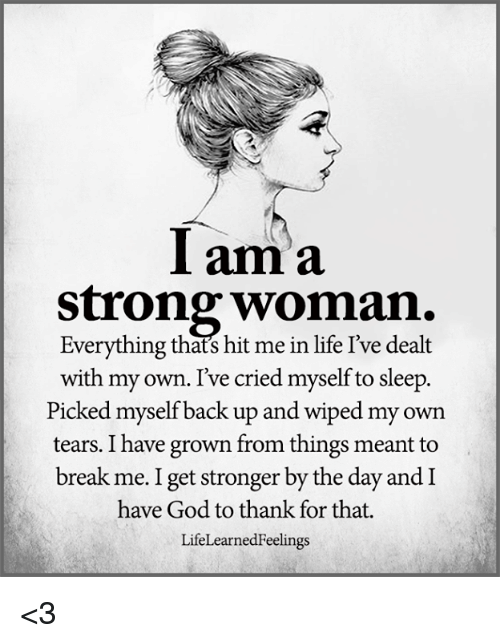 God, Life, and Memes: Iama  strong woman.  Everything thats hit me in life I've dealt  with my own. Ive cried myself to sleep.  Picked myself back up and wiped my own  tears. I have grown from things meant to  break me. I get stronger by the day and I  have God to thank for that.  LifeLearnedFeelings <3