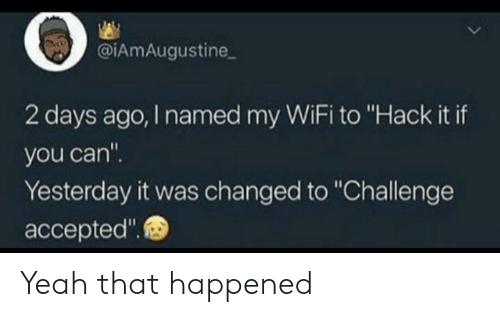 "Yeah, Wifi, and Thathappened: @iAmAugustine  2 days ago, I named my WiFi to ""Hack it if  you can""  Yesterday it was changed to ""Challenge  accepted"" Yeah that happened"