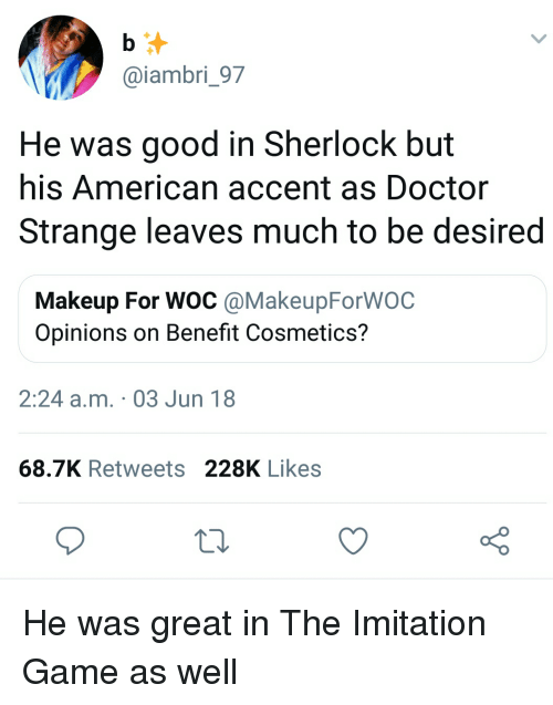 Blackpeopletwitter, Doctor, and Funny: @iambri_97  He was good in Sherlock but  his American accent as Doctor  Strange leaves much to be desired  Makeup For WOC @MakeupForWOC  Opinions on Benefit Cosmetics?  2:24 a.m. 03 Jun 18  68.7K Retweets 228K Likes He was great in The Imitation Game as well