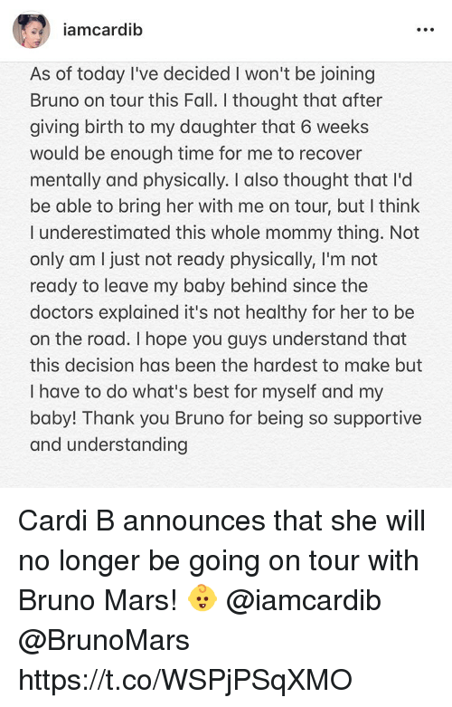 Bruno Mars, Fall, and Thank You: iamcardib  As of today I've decided I won't be joining  Bruno on tour this Fall. I thought that after  giving birth to my daughter that 6 weeks  would be enough time for me to recover  mentally and physically. I also thought that I'd  be able to bring her with me on tour, but I think  I underestimated this whole mommy thing. Not  only am I just not ready physically, I'm not  ready to leave my baby behind since the  doctors explained it's not healthy for her to be  on the road. I hope you guys understand that  this decision has been the hardest to make but  I have to do what's best for myself and my  baby! Thank you Bruno for being so supportive  and understanding Cardi B announces that she will no longer be going on tour with Bruno Mars! 👶 @iamcardib @BrunoMars https://t.co/WSPjPSqXMO