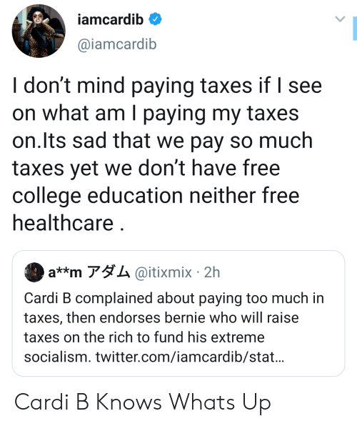 Bernie: iamcardib  @iamcardib  I don't mind paying taxes if I see  on what am I paying my taxes  on.Its sad that we pay so much  taxes yet we don't have free  college education neither free  healthcare  a**m アダム@itixmix. 2h  Cardi B complained about paying too much in  taxes, then endorses bernie who will raise  taxes on the rich to fund his extreme  socialism. twitter.com/iamcardib/stat... Cardi B Knows Whats Up