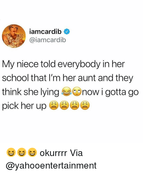 Funny, School, and Her: iamcardib  @iamcardib  My niece told everybody in her  school that I'm her aunt and they  think she lyingnow i gotta go  pick her up 😆😆😆 okurrrr Via @yahooentertainment