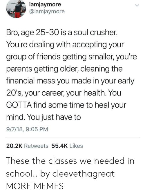 Dank, Friends, and Memes: iamjaymore  @iamjaymore  Bro, age 25-30 is a soul crusher  You're dealing with accepting your  group of friends getting smaller, you're  parents getting older, cleaning the  financial mess you made in your early  20's, your career, your health. You  GOTTA find some time to heal your  mind. You just have to  9/7/18, 9:05 PM  20.2K Retweets 55.4K Likes These the classes we needed in school.. by cleevethagreat MORE MEMES