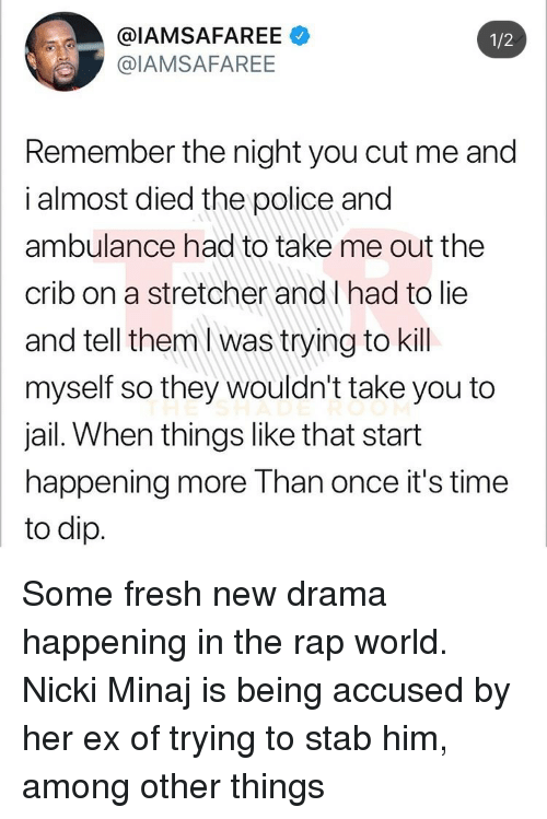Fresh, Jail, and Nicki Minaj: @IAMSAFAREE  @IAMSAFAREE  1/2  Remember the night you cut me and  i almost died the police and  ambulance had to take me out the  crib on a stretcher and l had to lie  and tell them I was trying to kill  myself so they wouldn't take you to  jail. When things like that start  happening more Than once it's time  to dip Some fresh new drama happening in the rap world. Nicki Minaj is being accused by her ex of trying to stab him, among other things